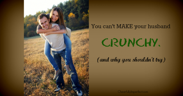 You can't MAKE your husband crunchy. (and why you shouldn't try)