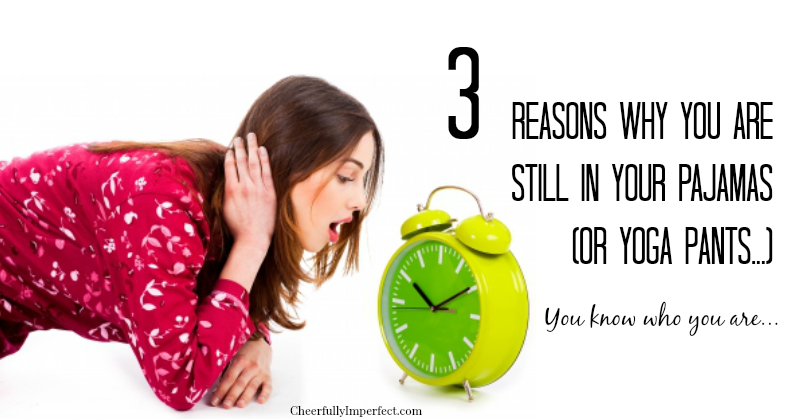 3 Reasons Why You are Still in Your Pajamas