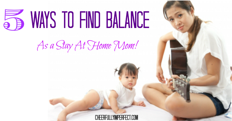 5 Ways to find a healthy balance as a stay at home mom