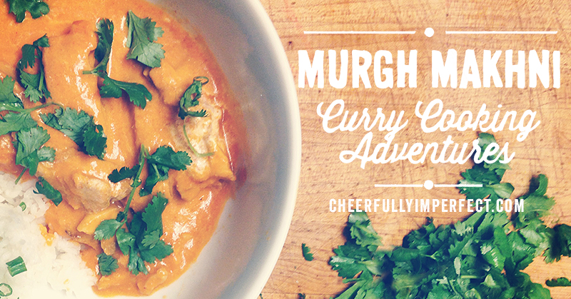 Murhg Makhni – Curry Cooking Adventures!